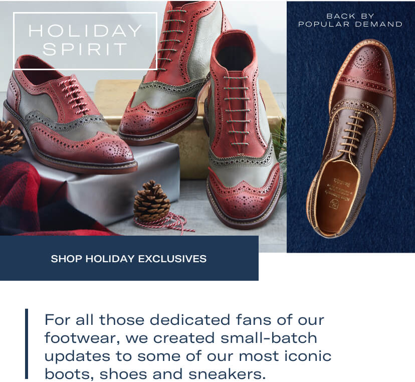 Holiday spirit. For all those dedicated fans of our footwear, we created small-batch updates to some of our most iconic boots, shoes and sneakers. Shop Holiday exclusives