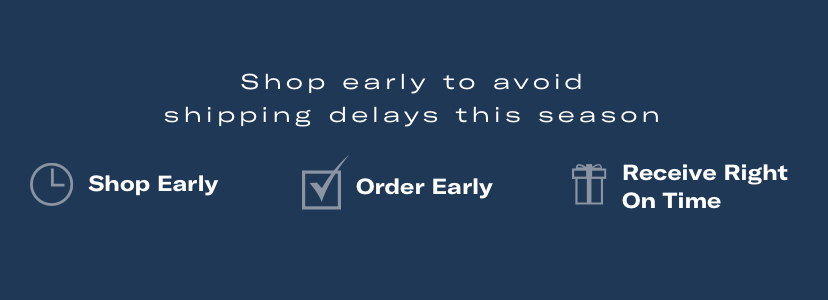 Shop early to avoid shipping delays this season. Shop early - Order early - Receive right on time