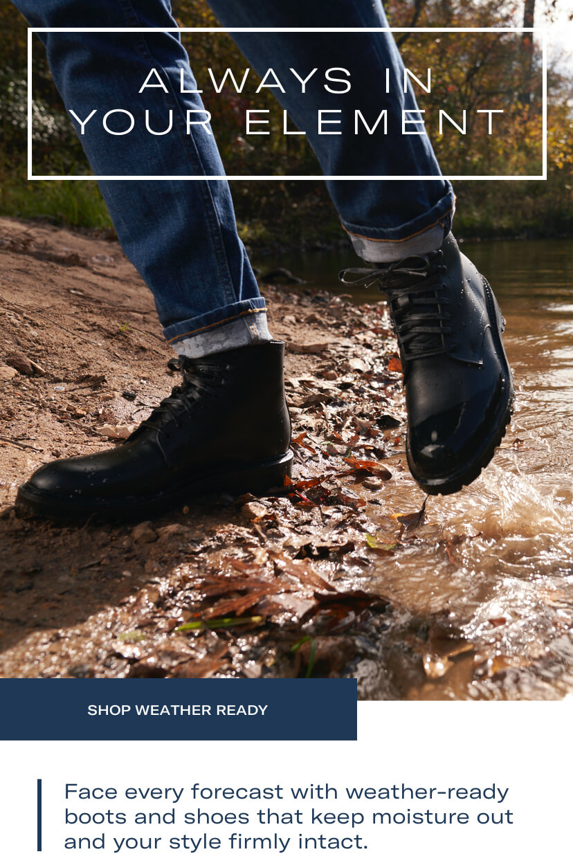 Always in your element. Face every forecast with weather-ready boots and shoes that keep moisture out and your style firmly intact. Shop weather ready.