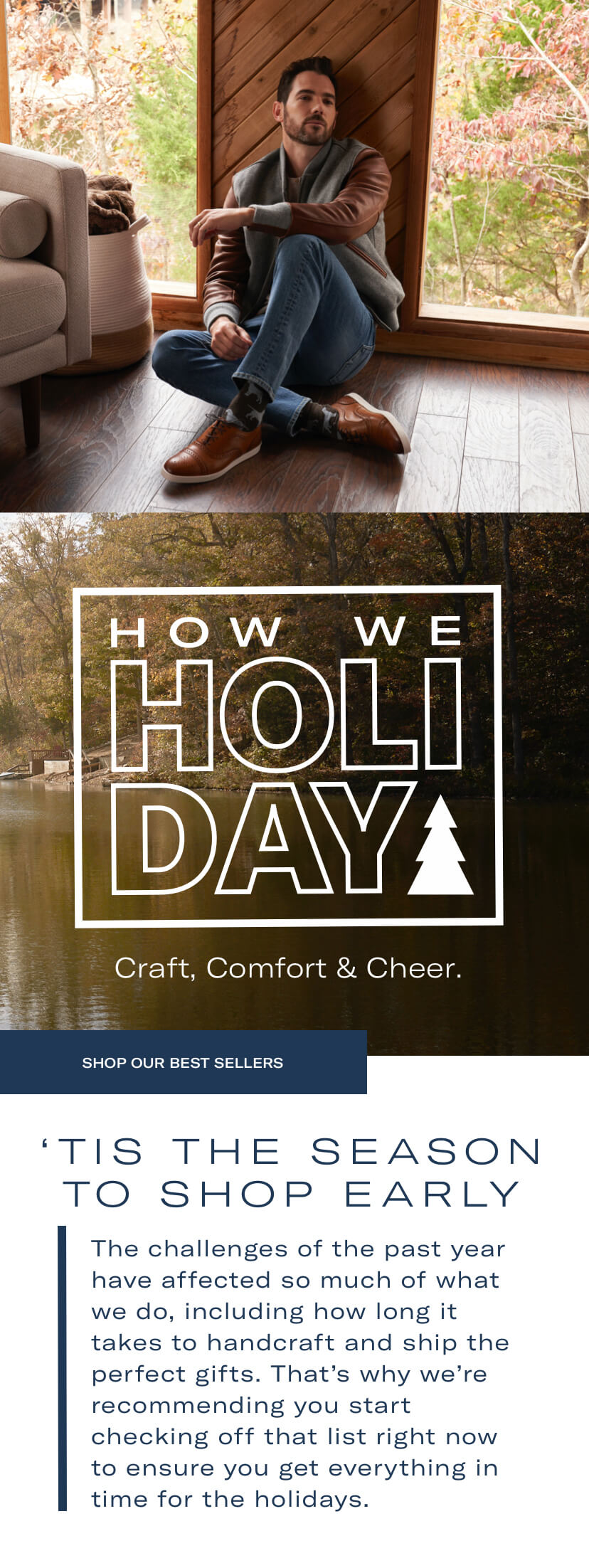 How we Holiday - Craft, comfort and cheer. Tis the season to shop early. The challenges of the past year have affected so much of what we do, including how long it takes to handcraft and ship the perfect gifts. That's why we're recommending you start checking off that list right now to ensure you get everything in time for the holidays.