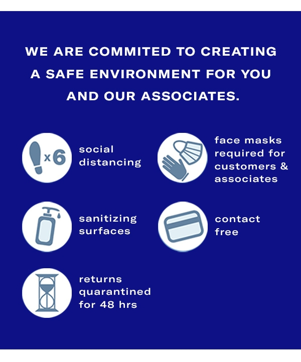 We are committed to creating a safe environment for you and our associates. Social Distancing - Masks and Gloves - Sanitizing Surfaces - Contact free - Returns quarantined for 48 hours